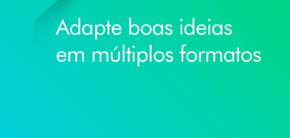 Adapte boas ideias em múltiplos formatos